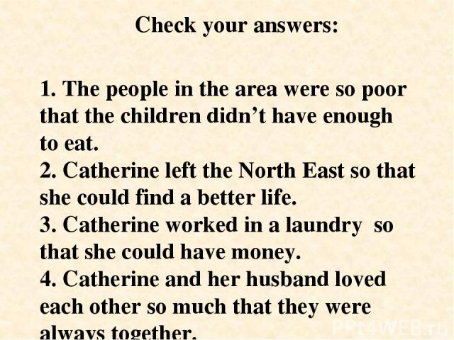 1. The people in the area were so poor that the children didn't have enough to eat. 2. Catherine left the North East so that she could find a better life. 3. Catherine worked in a laundry so that she could have money. 4. Catherine and her husband lo…