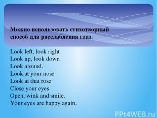 Можно использовать стихотворный способ для расслабления глаз.  Look left, look
