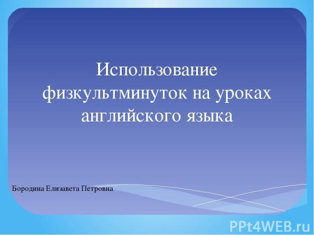 Использование физкультминуток на уроках английского языка Бородина Елизавета Петровна