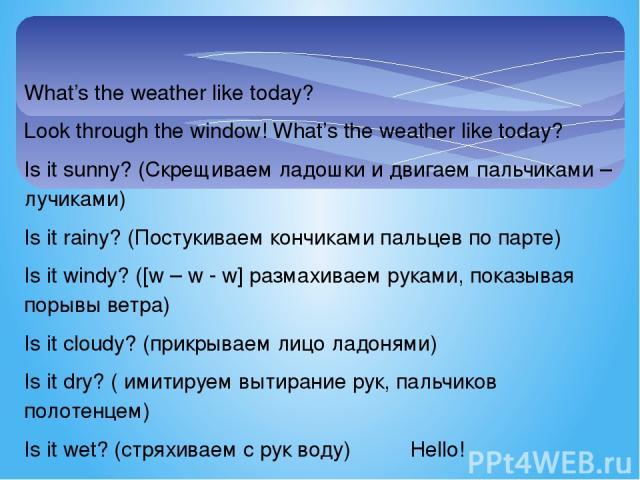 What's the weather like today? Look through the window! What's the weather like today? Is it sunny? (Скрещиваем ладошки и двигаем пальчиками – лучиками) Is it rainy? (Постукиваем кончиками пальцев по парте) Is it windy? ([w – w - w] размахиваем рука…