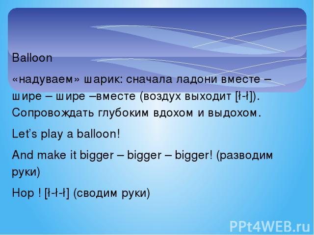 Balloon «надуваем» шарик: сначала ладони вместе – шире – шире –вместе (воздух выходит [∫-∫]). Сопровождать глубоким вдохом и выдохом. Let's play a balloon! And make it bigger – bigger – bigger! (разводим руки) Hop ! [∫-∫-∫] (сводим руки)