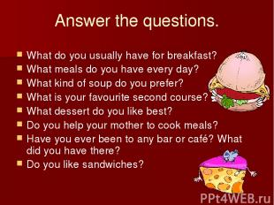 Answer the questions. What do you usually have for breakfast? What meals do you