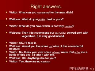 Right answers. Visitor: What can you recommend for the meat dish? Waitress: What