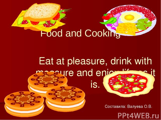 Food and Cooking Eat at pleasure, drink with measure and enjoy life as it is. Составила: Валуева О.В.