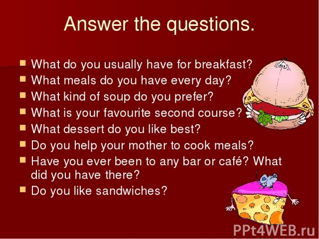 Answer the questions. What do you usually have for breakfast? What meals do you have every day? What kind of soup do you prefer? What is your favourite second course? What dessert do you like best? Do you help your mother to cook meals? Have you eve…