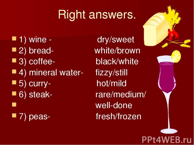 Right answers. 1) wine - dry/sweet 2) bread- white/brown 3) coffee- black/white 4) mineral water- fizzy/still 5) curry- hot/mild 6) steak- rare/medium/ well-done 7) peas- fresh/frozen