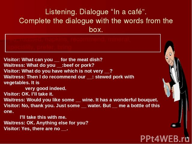 """Listening. Dialogue """"In a café"""". Complete the dialogue with the words from the box. Visitor: What can you __ for the meat dish? Waitress: What do you __:beef or pork? Visitor: What do you have which is not very __? Waitress: Then I do recommend our …"""