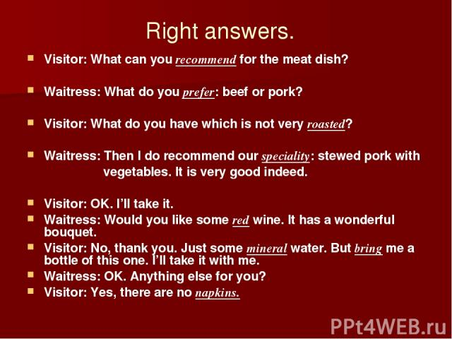 Right answers. Visitor: What can you recommend for the meat dish? Waitress: What do you prefer: beef or pork? Visitor: What do you have which is not very roasted? Waitress: Then I do recommend our speciality: stewed pork with vegetables. It is very …
