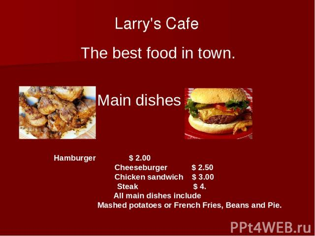 Larry's Cafe The best food in town. Main dishes Hamburger $ 2.00 Cheeseburger $ 2.50 Chicken sandwich $ 3.00 Steak $ 4. All main dishes include Mashed potatoes or French Fries, Beans and Pie.