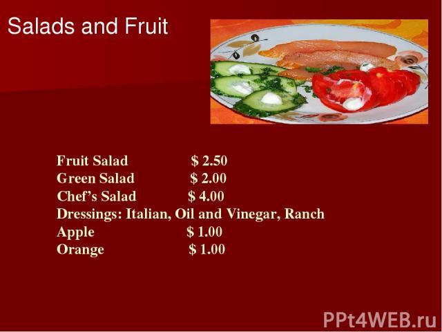 Fruit Salad $ 2.50 Green Salad $ 2.00 Chef's Salad $ 4.00 Dressings: Italian, Oil and Vinegar, Ranch Apple $ 1.00 Orange $ 1.00 Salads and Fruit