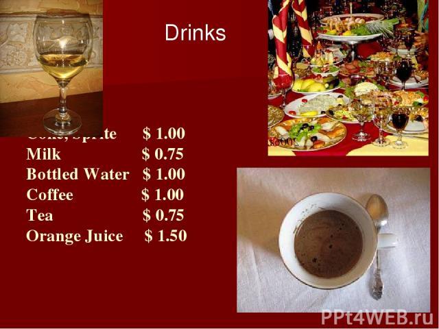 Coke, Sprite $ 1.00 Milk $ 0.75 Bottled Water $ 1.00 Coffee $ 1.00 Tea $ 0.75 Orange Juice $ 1.50 Drinks