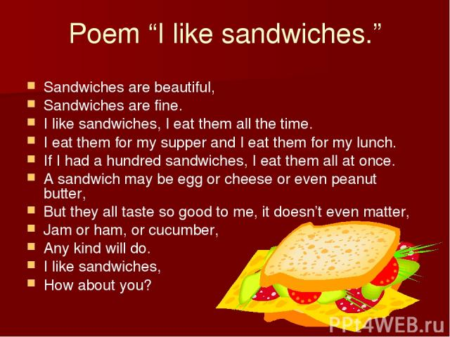 """Poem """"I like sandwiches."""" Sandwiches are beautiful, Sandwiches are fine. I like sandwiches, I eat them all the time. I eat them for my supper and I eat them for my lunch. If I had a hundred sandwiches, I eat them all at once. A sandwich may be egg o…"""