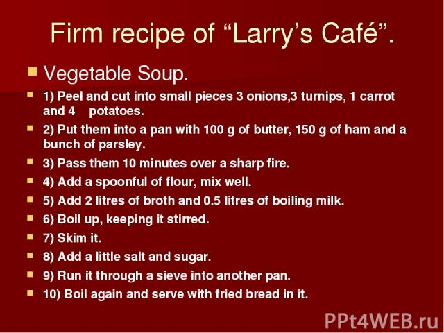 """Firm recipe of """"Larry's Café"""". Vegetable Soup. 1) Peel and cut into small pieces 3 onions,3 turnips, 1 carrot and 4 potatoes. 2) Put them into a pan with 100 g of butter, 150 g of ham and a bunch of parsley. 3) Pass them 10 minutes over a sharp fire…"""