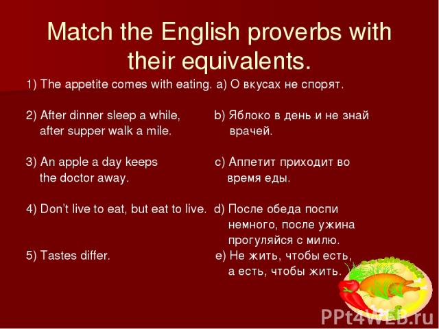 Match the English proverbs with their equivalents. 1) The appetite comes with eating. a) О вкусах не спорят. 2) After dinner sleep a while, b) Яблоко в день и не знай after supper walk a mile. врачей. 3) An apple a day keeps c) Аппетит приходит во t…
