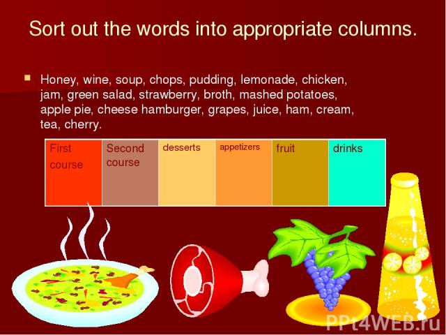 Sort out the words into appropriate columns. Honey, wine, soup, chops, pudding, lemonade, chicken, jam, green salad, strawberry, broth, mashed potatoes, apple pie, cheese hamburger, grapes, juice, ham, cream, tea, cherry. First course Second course …