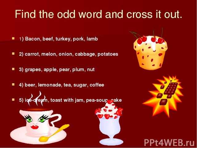 Find the odd word and cross it out. 1) Bacon, beef, turkey, pork, lamb 2) carrot, melon, onion, cabbage, potatoes 3) grapes, apple, pear, plum, nut 4) beer, lemonade, tea, sugar, coffee 5) ice-cream, toast with jam, pea-soup, cake