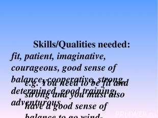 Skills/Qualities needed: fit, patient, imaginative, courageous, good sense of ba