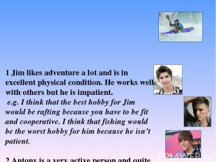 1 Jim likes adventure a lot and is in excellent physical condition. He works wel