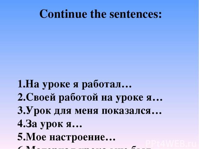 1.На уроке я работал… 2.Своей работой на уроке я… 3.Урок для меня показался… 4.За урок я… 5.Мое настроение… 6.Материал урока мне был… 7.Домашнее задание мне кажется… Continue the sentences: