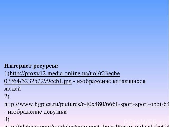 Интернет ресурсы: 1)http://proxy12.media.online.ua/uol/r23ecbe03764/523252299ccb1.jpg - изображение катающихся людей 2) http://www.bgpics.ru/pictures/640x480/6661-sport-sport-oboi-640x480.jpg- изображение девушки 3)http://glabber.com/modules/comment…