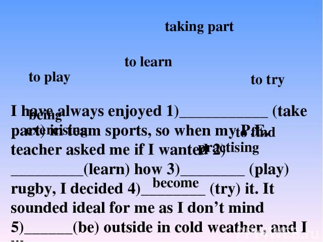 I have always enjoyed 1)___________ (take part) in team sports, so when my P.E. teacher asked me if I wanted 2) _________(learn) how 3)________ (play) rugby, I decided 4)________ (try) it. It sounded ideal for me as I don't mind 5)______(be) outside…
