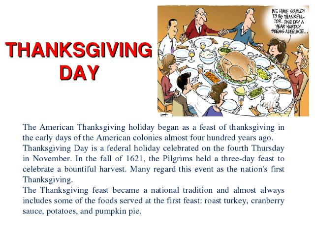 THANKSGIVING DAY The American Thanksgiving holiday began as a feast of thanksgiving in the early days of the American colonies almost four hundred years ago. Thanksgiving Day is a federal holiday celebrated on the fourth Thursday in November. In the…