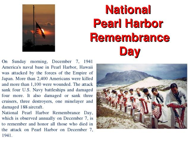 National Pearl Harbor Remembrance Day On Sunday morning, December 7, 1941 America's naval base in Pearl Harbor, Hawaii was attacked by the forces of the Empire of Japan. More than 2,400 Americans were killed and more than 1,100 were wounded. The att…