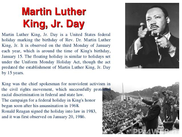 Martin Luther King, Jr. Day Martin Luther King, Jr. Day is a United States federal holiday marking the birthday of Rev. Dr. Martin Luther King, Jr. It is observed on the third Monday of January each year, which is around the time of King's birthday,…