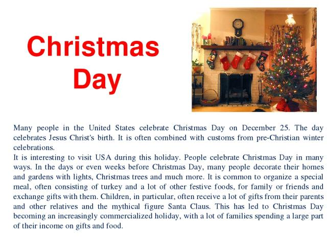Christmas Day Many people in the United States celebrate Christmas Day on December 25. The day celebrates Jesus Christ's birth. It is often combined with customs from pre-Christian winter celebrations. It is interesting to visit USA during this holi…