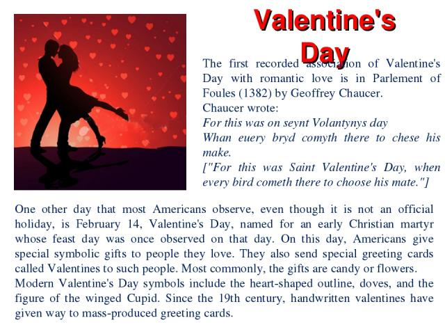 Valentine's Day One other day that most Americans observe, even though it is not an official holiday, is February 14, Valentine's Day, named for an early Christian martyr whose feast day was once observed on that day. On this day, Americans give spe…