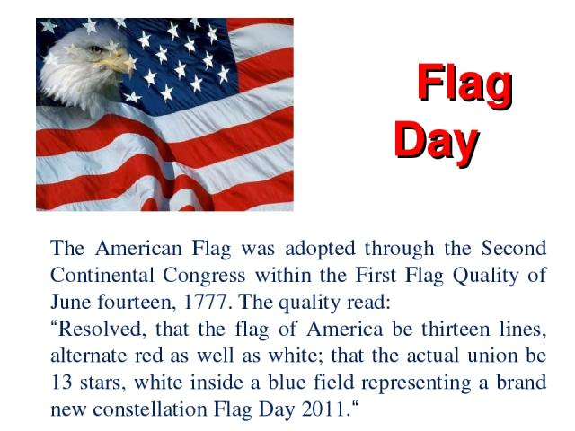 "Flag Day The American Flag was adopted through the Second Continental Congress within the First Flag Quality of June fourteen, 1777. The quality read: ""Resolved, that the flag of America be thirteen lines, alternate red as well as white; that the ac…"