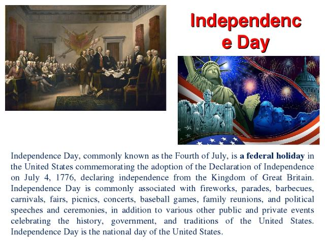 Independence Day Independence Day, commonly known as the Fourth of July, is a federal holiday in the United States commemorating the adoption of the Declaration of Independence on July 4, 1776, declaring independence from the Kingdom of Great Britai…