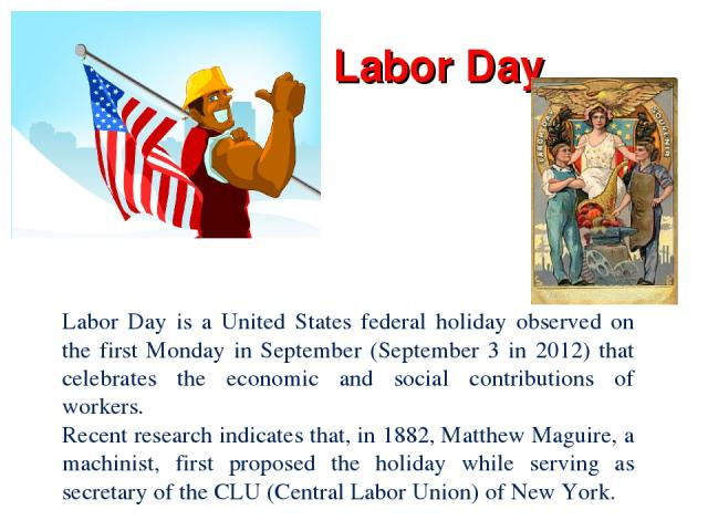 Labor Day Labor Day is a United States federal holiday observed on the first Monday in September (September 3 in 2012) that celebrates the economic and social contributions of workers. Recent research indicates that, in 1882, Matthew Maguire, a mach…