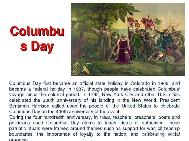 Columbus Day Columbus Day first became an official state holiday in Colorado in 1906, and became a federal holiday in 1937, though people have celebrated Columbus' voyage since the colonial period. In 1792, New York City and other U.S. cities celebr…