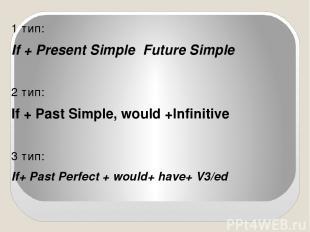 1 тип: If + Present Simple Future Simple 2 тип: If + Past Simple, would +Infinit