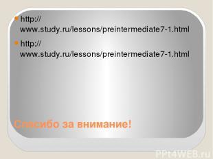 Спасибо за внимание! http://www.study.ru/lessons/preintermediate7-1.html http://