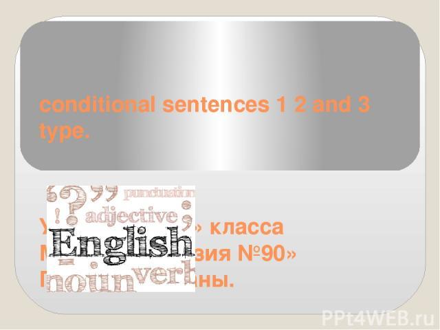 conditional sentences 1 2 and 3 type. Ученицы 8 «Б» класса МБОУ «Гимназия №90» Павловой Дианы.