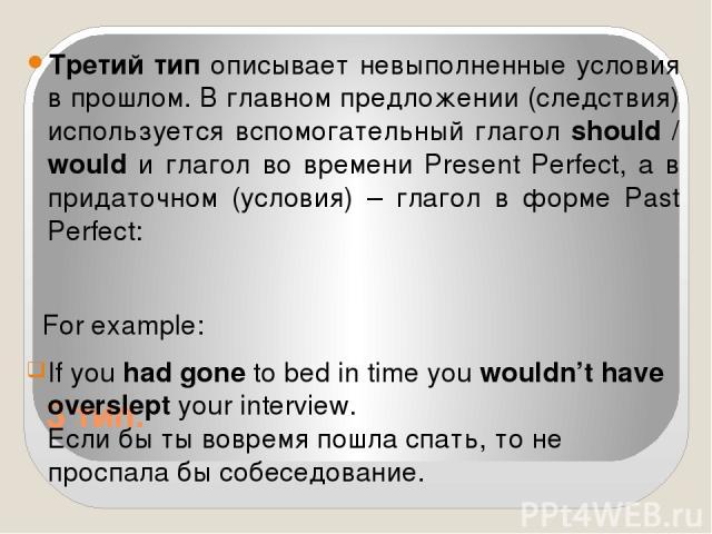 3 тип. Третий тип описывает невыполненные условия в прошлом. В главном предложении (следствия) используется вспомогательный глагол should / would и глагол во времени Present Perfect, а в придаточном (условия) – глагол в форме Past Perfect: For examp…