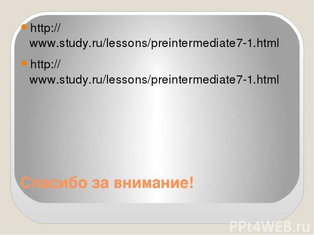 Спасибо за внимание! http://www.study.ru/lessons/preintermediate7-1.html http://www.study.ru/lessons/preintermediate7-1.html