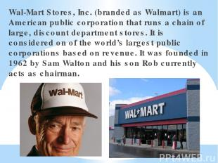 Wal-Mart Stores, Inc. (branded as Walmart) is an American public corporation tha