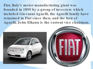 Fiat, Italy's motor manufacturing giant was founded in 1899 by a group of invest