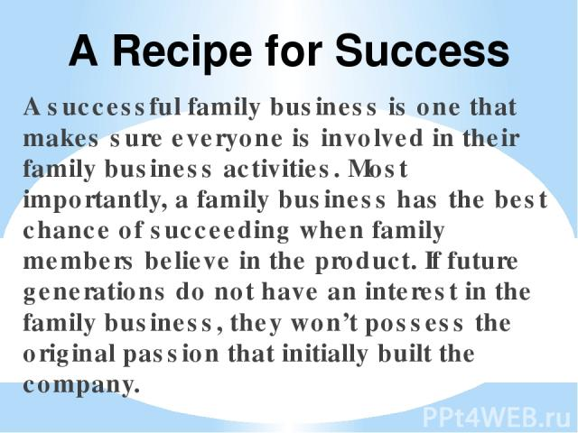 A successful family business is one that makes sure everyone is involved in their family business activities. Most importantly, a family business has the best chance of succeeding when family members believe in the product. If future generations do …