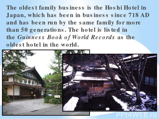 The oldest family business is the Hoshi Hotel in Japan, which has been in business since 718 AD and has been run by the same family for more than 50 generations. The hotel is listed in theGuinness Book of World Recordsas the oldest hotel in the world.