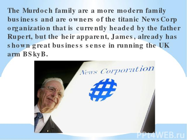 The Murdoch family are a more modern family business and are owners of the titanic NewsCorp organization that is currently headed by the father Rupert, but the heir apparent, James, already has shown great business sense in running the UK arm BSkyB.