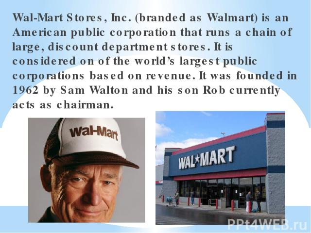 Wal-Mart Stores, Inc. (branded as Walmart) is an American public corporation that runs a chain of large, discount department stores. It is considered on of the world's largest public corporations based on revenue. It was founded in 1962 by Sam Walto…