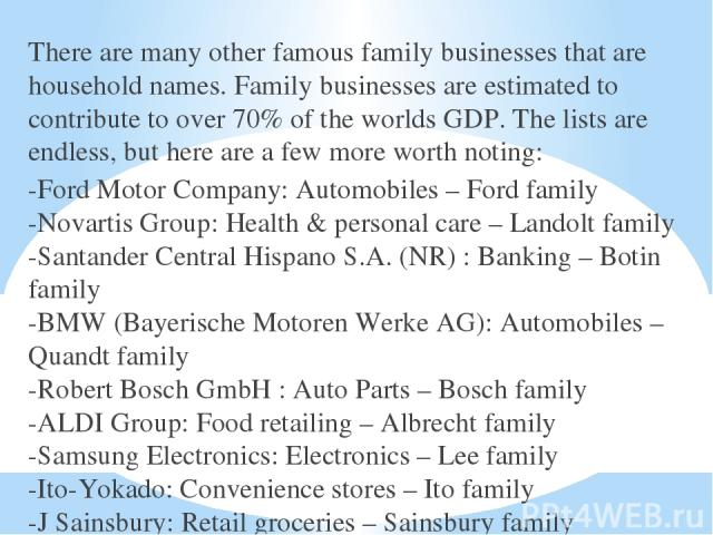 There are many other famous family businesses that are household names. Family businesses are estimated to contribute to over 70% of the worlds GDP. The lists are endless, but here are a few more worth noting: -Ford Motor Company: Automobiles – Ford…