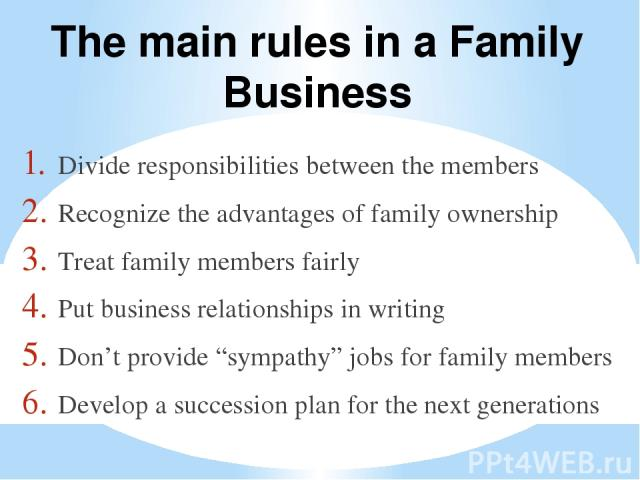 """Divide responsibilities between the members Recognize the advantages of family ownership Treat family members fairly Putbusinessrelationshipsin writing Don't provide """"sympathy"""" jobs for family members Develop a succession plan for the next genera…"""