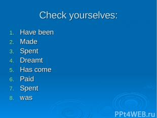 Check yourselves: Have been Made Spent Dreamt Has come Paid Spent was
