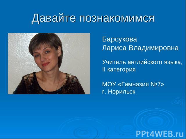 Давайте познакомимся Барсукова Лариса Владимировна Учитель английского языка, II категория МОУ «Гимназия №7» г. Норильск