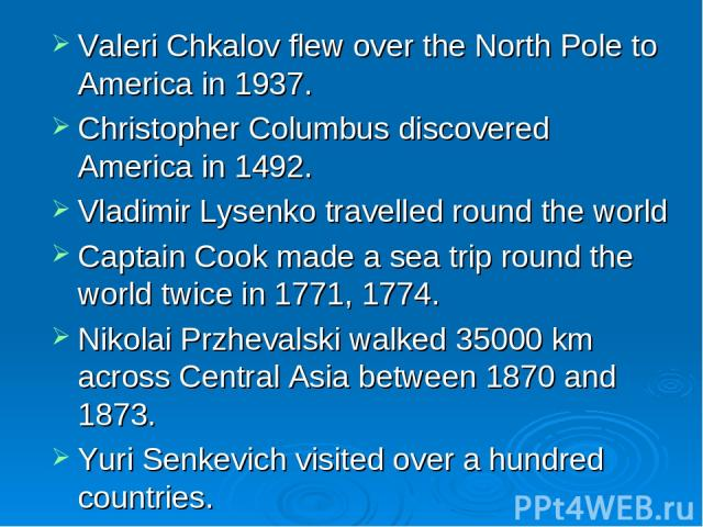 Valeri Chkalov flew over the North Pole to America in 1937. Christopher Columbus discovered America in 1492. Vladimir Lysenko travelled round the world Captain Cook made a sea trip round the world twice in 1771, 1774. Nikolai Przhevalski walked 3500…